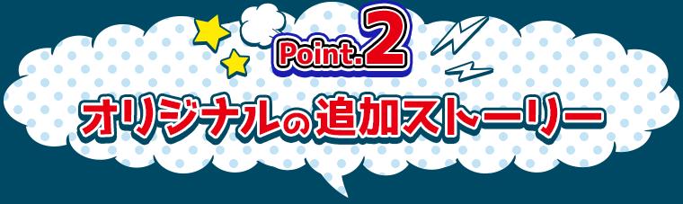 Point.2 オリジナルの追加ストーリー