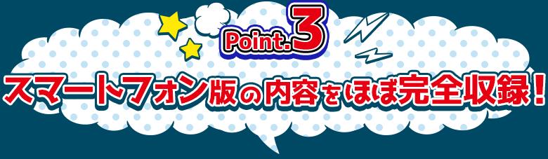 Point.3 スマートフォン版の内容をほぼ完全収録!